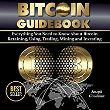 Bitcoin Guidebook: Everything You Need to Know About Bitcoin: Saving, Using, Mining, Trading, and Investing