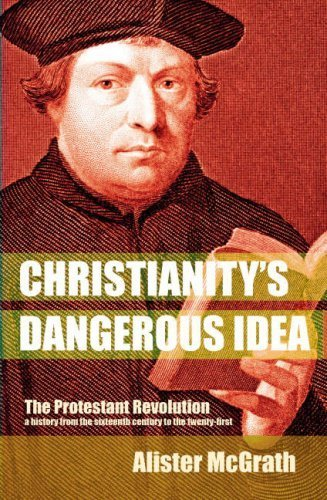 Christianity's Dangerous Idea: The Protestant Revolution - A History from the Sixteenth Century to the Twenty-First by Alister McGrath (2007) Paperback
