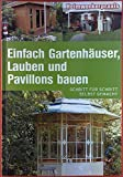 Einfach Gartenhäuser, Lauben und Pavillons bauen. Schritt für Schritt selbst gemacht.