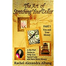 The Art of Stretching Your Dollar Part I: You and Your Money: A Six Part Series to Help You Spend Less and Save More Money (The Art of Stretching Your Dollar Series Book 1)
