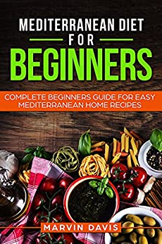 Mediterranean diet for beginners: Complete beginners guide for easy mediterranean home recipes by [Davis, Marvin]