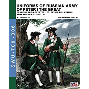 Uniforms of russian army of Peter I the Great. From the reign of Peter I to Catherine I, Peter II, Anna and Ivan VI. 1682-1741: Volume 6