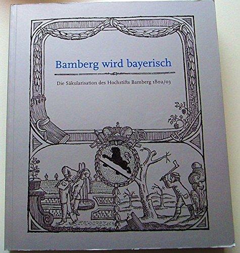 Bamberg wird bayerisch: Die Säkularisation des Hochstifts Bamberg
