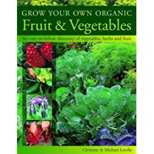 Grow Your Own Organic Fruit & Vegetables: An Easy-to-follow Directory of Vegetables, Herbs and Fruit by Christine Lavelle (2005-04-29)