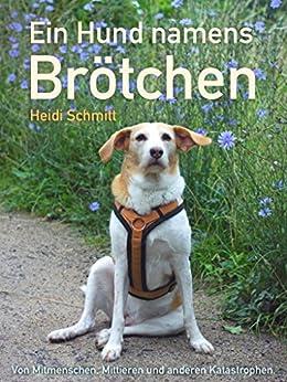 Ein Hund namens Brötchen: Von Mitmenschen, Mittieren und anderen Katastrophen. von [Schmitt, Heidi]