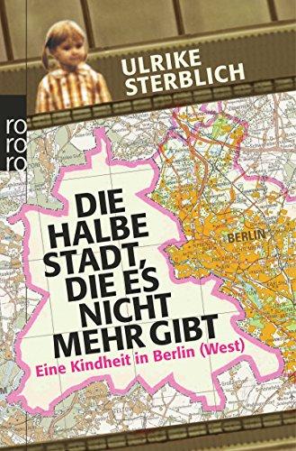 Die halbe Stadt, die es nicht mehr gibt: Eine Kindheit in Berlin (West)