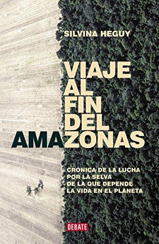 Descargar Libro Viaje al fin del Amazonas: Crónica de la lucha por la selva de la que depende la vida en el Planeta de Silvina Heguy