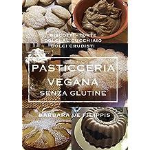PASTICCERIA VEGANA SENZA GLUTINE: Torte, Biscotti, Cupcakes, Dolci al Cucchiaio, Dolci Crudisti (Italian Edition)