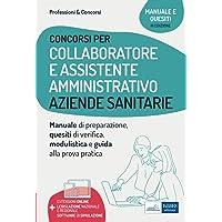 Concorsi per Collaboratore e Assistente Amministrativo Aziende Sanitarie: Manuale di preparazione, quesiti di verifica…