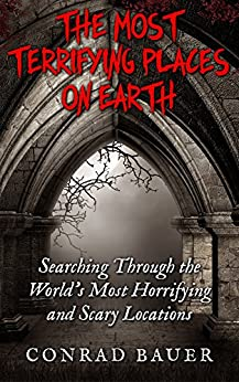 The Most Terrifying Places on Earth: Searching Through the World's Most Horrifying and Scary Locations (English Edition) di [Bauer, Conrad]