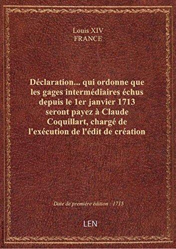 Déclaration... qui ordonne que les gages intermédiaires échus depuis le 1er janvier 1713 seront paye par FRANCE Louis XIV