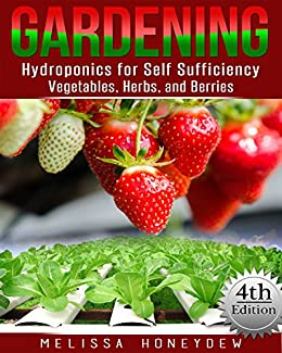 Gardening: Hydroponics for Self Sufficiency - Vegetables, Herbs, and Berries (Herbs, Berries, Organic Gardening, Canning, Homesteading, Tomatoes, Food Preservation) (English Edition) di [Honeydew, Melissa]