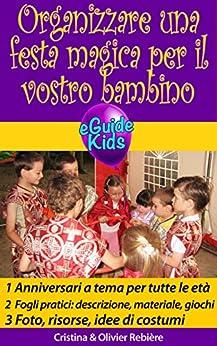 Organizzare una festa magica per il vostro bambino: Create la magia per il vostro bambino! (eGuide Kids Vol. 1) di [Rebière, Cristina, Rebiere, Olivier]