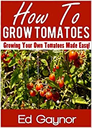 How To Grow Tomatoes, Growing Tomatoes Made Easy (English Edition)
