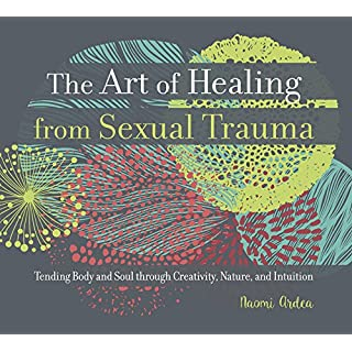 The Art of Healing from Sexual Trauma: Tending Body and Soul through Creativity, Nature, and Intuition
