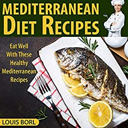 MEDITERRANEAN DIET RECIPES: Eat Well With These Healthy Mediterranean Recipes (English Edition) von [Borl, Louis]