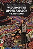 The Wizard of the Upper Amazon: Story of Manuel Cordova Rios