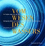 Vom Wesen des Wassers: Im Tropfen zeigt sich die Welt - aufregende Bilder und Erkenntnisse internationaler Wasserforscher -