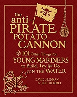 The Anti-Pirate Potato Cannon: And 101 Other Things for Young Mariners to Build, Try, and Do on the Water par [Seidman, David, Hemmel, Jeff]