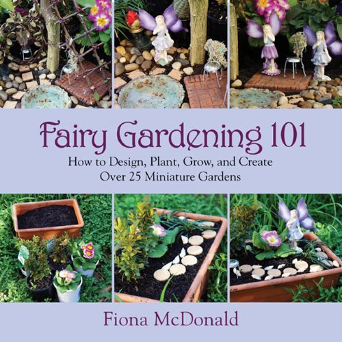 By Fiona McDonald Fairy Gardening 101: How to Design, Plant, Grow, and Create Over 25 Miniature Gardens [Paperback]