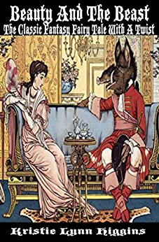 Beauty And The Beast: The Classic Fantasy Fairy Tale With A Twist by [Higgins, Kristie Lynn]