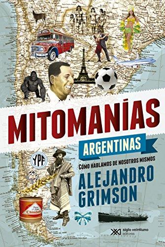 Mitomanías argentinas: Cómo hablamos de nosotros mismos (Singular) por Alejandro Grimson