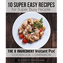 10 Super Easy Recipes for Super Busy People: The 6 Ingredient Instant Pot Cookbook Companion (English Edition)