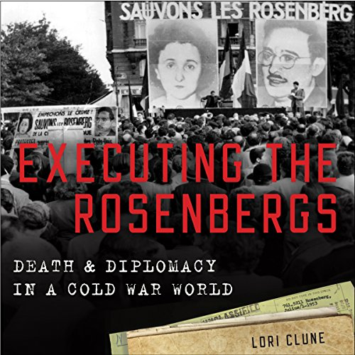 Executing the Rosenbergs: Death and Diplomacy in a Cold War World - Lori Clune - Unabridged
