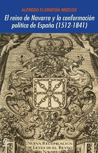 El reino de Navarra y la conformación política de España (1512-1841) por Alfredo Floristán Imízcoz