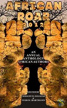 African Roar 2012 (English Edition) de [Molefhe, Wame, Adan, Abdul, Okorafor, Nnedi, Udo, Uko Bendi, Nyirenda, Vukani G., Okoli-Okpagu, Ifesinachi, Moeng, Gothataone, Njau-Okolo, Hana]