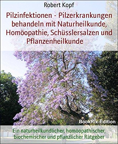 Pilzinfektionen - Pilzerkrankungen behandeln mit Naturheilkunde, Homöopathie, Schüsslersalzen und Pflanzenheilkunde: Ein naturheilkundlicher, homöopathischer, biochemischer und pflanzlicher Ratgeber