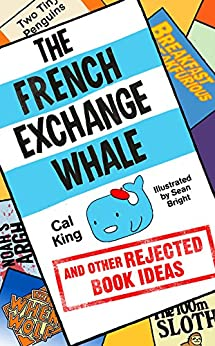 The French Exchange Whale and Other Rejected Book Ideas: The laugh-out-loud book you need in your life by [King, Cal]