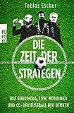 Die Zeit der Strategen: Wie Guardiola, L�w, Mourinho und Co. den Fu�ball neu denken Bild