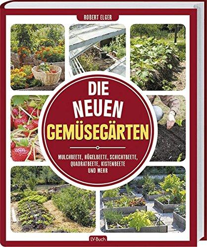 Die neuen Gemüsegärten: Mulchbeete, Hügelbeete, Schichtbeete, Quadratbeete, Kistenbeete und mehr.