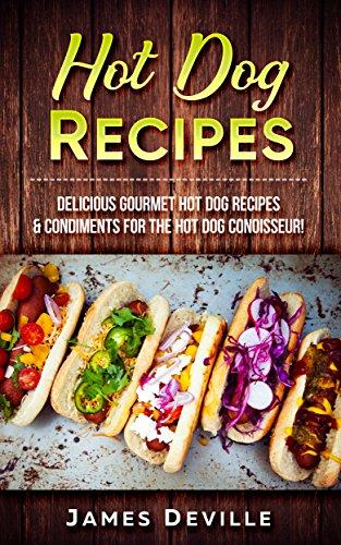 Kochen Hot Dogs (Hot Dog Recipes: Delicious Gourmet Hot Dog Recipes & Condiments For The Hot Dog Connoisseur! (English Edition))