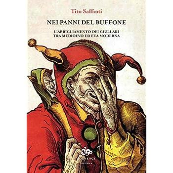 Nei Panni Del Buffone. L'abbigliamento Dei Giullari Tra Medioevo Ed Età Moderna. Ediz. Illustrata