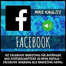Facebook: Mit Facebook Marketing für Anfänger und Fortgeschrittene zu mehr Erfolg: Facebook Werbung als Marketing Kanal
