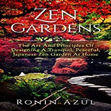 Zen Gardens: The Art and Principles of Designing a Tranquil, Peaceful, Japanese Zen Garden at Home