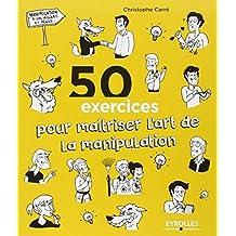 50 exercices pour maîtriser l'art de la manipulation