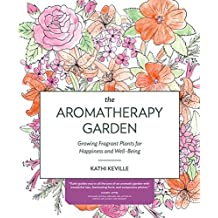 The Aromatherapy Garden: Growing Fragrant Plants for Happiness and Well-Being by Kathi Keville (2016-04-27)