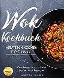 Wok Kochbuch – Asiatisch kochen für Zuhause: Das Rezeptbuch mit den besten Wok Rezepten der asiatischen Küche – inkl. vegetarischen Gerichten