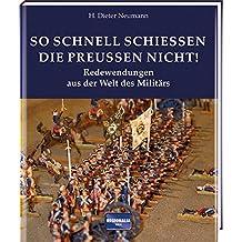 So schnell schießen die Preußen nicht!: Redewendungen aus der Welt des Militärs