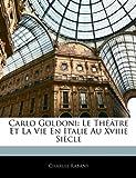 Carlo Goldoni: Le Theatre Et La Vie En Italie Au Xviiie Siecle
