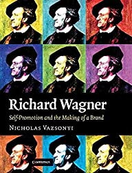 [Richard Wagner: Self-Promotion and the Making of a Brand] (By: Nicholas Vazsonyi) [published: May, 2012]