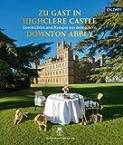 Zu Gast in Highclere Castle: Geschichten und Rezepte aus dem echten Downton Abbey