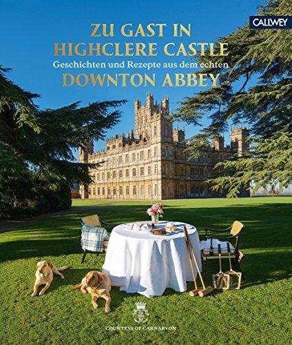 Zu Gast in Highclere Castle: Geschichten und Rezepte aus dem echten Downton Abbey - Ein Real Mitarbeiter