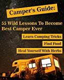 Camper's Guide: 55 Wild Lessons To Become Best Camper Ever. Learn Camping Tricks Find Food And Even Heal Yourself With Herbs: (Medicinal Herbs, Camping ... Outdoor Survival Guide, Natural Remedies)