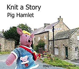 Knit a Story about Pig Hamlet (Cute Toys to knit Book 8) by [Moorhouse, Linda]