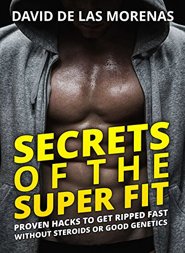 Descargar Secrets of the Super Fit: Proven Hacks to Get Ripped Fast Without Steroids or Good Genetics PDF Gratis