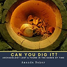 Can YOU Dig It?: Archaeology Lost & Found in the Sands of Time (English Edition)